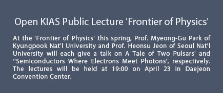 At the 'Frontier of Physics' this spring, Prof. Myeong-Gu Park of Kyungpook Nat'l University and Prof. Heonsu Jeon of Seoul Nat��l University will each give a talk on A Tale of Two Pulsars' and  ��'Semiconductors Where Electrons Meet Photons', respectively. The lectures will be held at 19:00 on April 23 in Daejeon Convention Center.