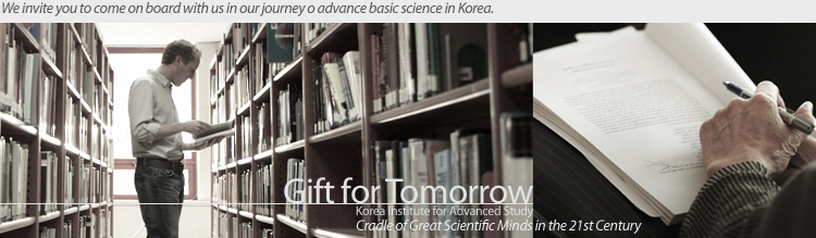 Gift for Tomorrow / Cradle of Great Scientific Minds in the 21st Century Korea Institute for Advanced Study/We invite you to come on board with us in our journey to advance basic science in Korea.